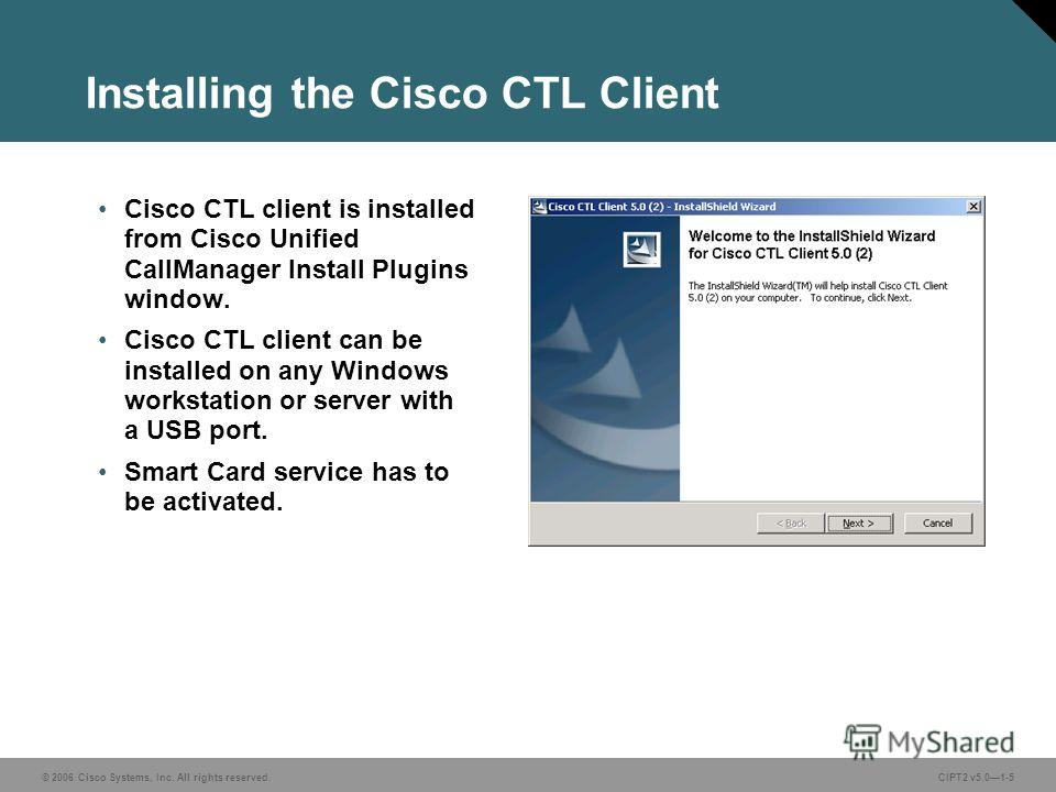 © 2006 Cisco Systems, Inc. All rights reserved.CIPT2 v5.01-5 Installing the Cisco CTL Client Cisco CTL client is installed from Cisco Unified CallManager Install Plugins window. Cisco CTL client can be installed on any Windows workstation or server w