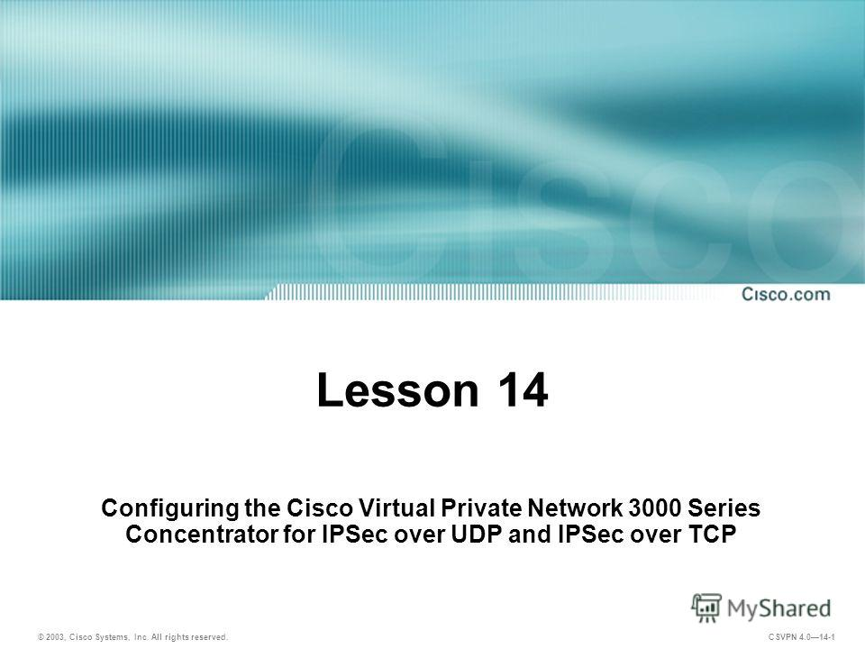 © 2003, Cisco Systems, Inc. All rights reserved. CSVPN 4.014-1 Lesson 14 Configuring the Cisco Virtual Private Network 3000 Series Concentrator for IPSec over UDP and IPSec over TCP