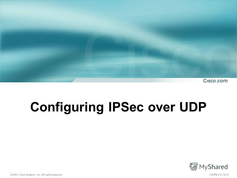 © 2003, Cisco Systems, Inc. All rights reserved. CSVPN 4.014-13 Configuring IPSec over UDP