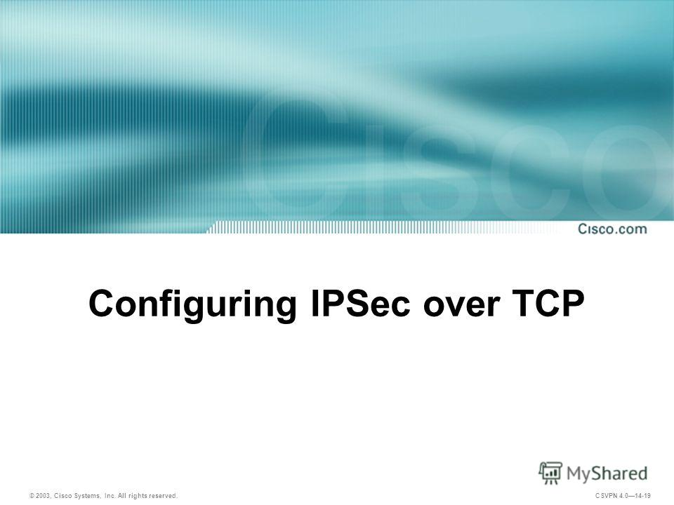 © 2003, Cisco Systems, Inc. All rights reserved. CSVPN 4.014-19 Configuring IPSec over TCP