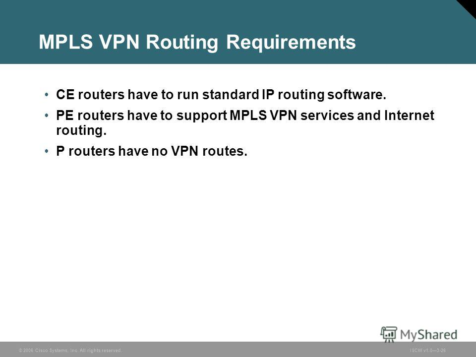 © 2006 Cisco Systems, Inc. All rights reserved.ISCW v1.03-26 MPLS VPN Routing Requirements CE routers have to run standard IP routing software. PE routers have to support MPLS VPN services and Internet routing. P routers have no VPN routes.