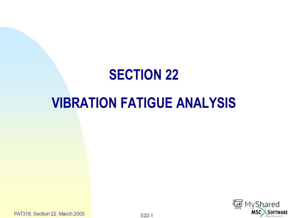 S22-1 PAT318, Section 22, March 2005 SECTION 22 VIBRATION FATIGUE ANALYSIS