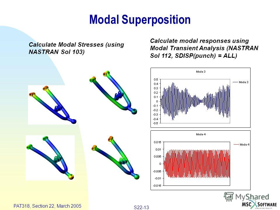 S22-13 PAT318, Section 22, March 2005 Modal Superposition Calculate Modal Stresses (using NASTRAN Sol 103) Calculate modal responses using Modal Transient Analysis (NASTRAN Sol 112, SDISP(punch) = ALL)