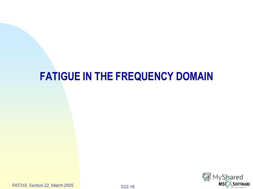 S22-18 PAT318, Section 22, March 2005 FATIGUE IN THE FREQUENCY DOMAIN