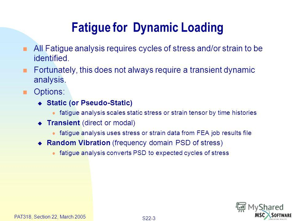 S22-3 PAT318, Section 22, March 2005 Fatigue for Dynamic Loading n All Fatigue analysis requires cycles of stress and/or strain to be identified. n Fortunately, this does not always require a transient dynamic analysis. n Options: u Static (or Pseudo