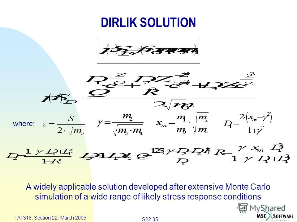 S22-35 PAT318, Section 22, March 2005 where; A widely applicable solution developed after extensive Monte Carlo simulation of a wide range of likely stress response conditions DIRLIK SOLUTION