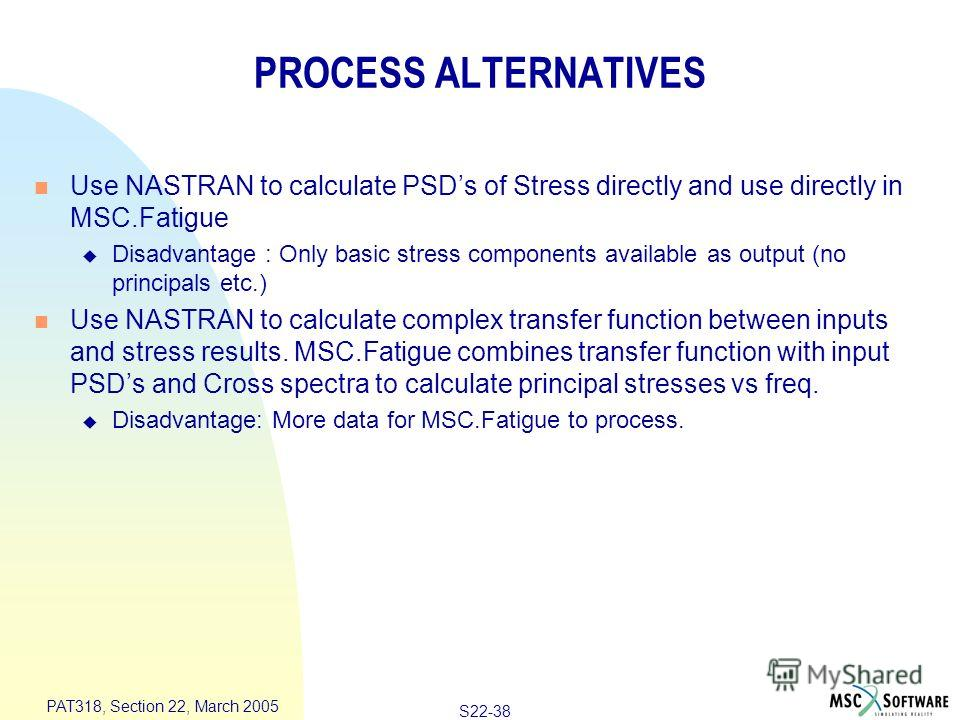 S22-38 PAT318, Section 22, March 2005 PROCESS ALTERNATIVES n Use NASTRAN to calculate PSDs of Stress directly and use directly in MSC.Fatigue u Disadvantage : Only basic stress components available as output (no principals etc.) n Use NASTRAN to calc