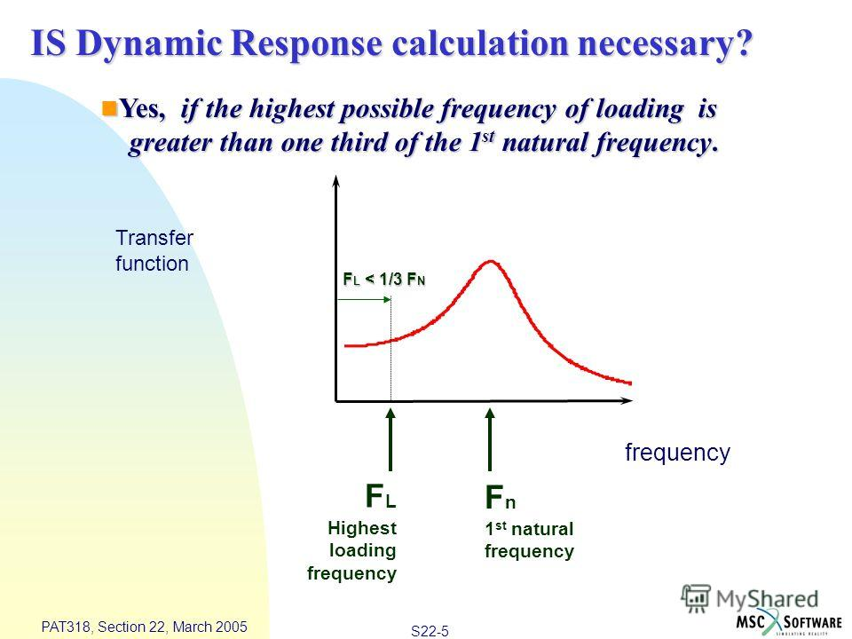 S22-5 PAT318, Section 22, March 2005 IS Dynamic Response calculation necessary? frequency Transfer function F n 1 st natural frequency F L Highest loading frequency F L < 1/3 F N Yes, if the highest possible frequency of loading is Yes, if the highes