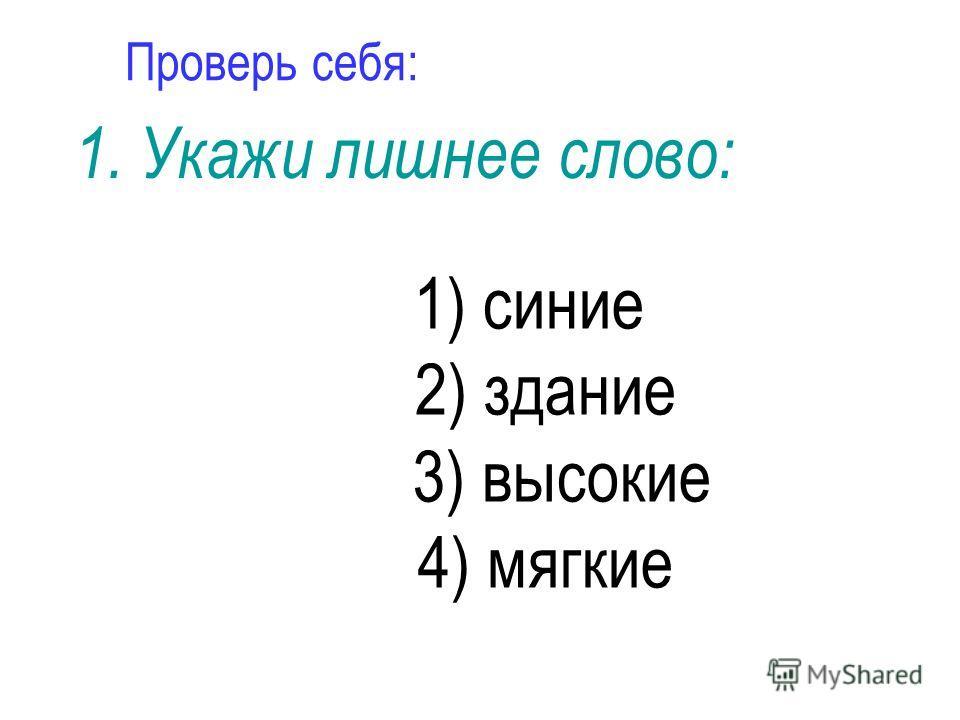 Проверь себя: 1) синие 2) здание 3) высокие 4) мягкие 1. Укажи лишнее слово: