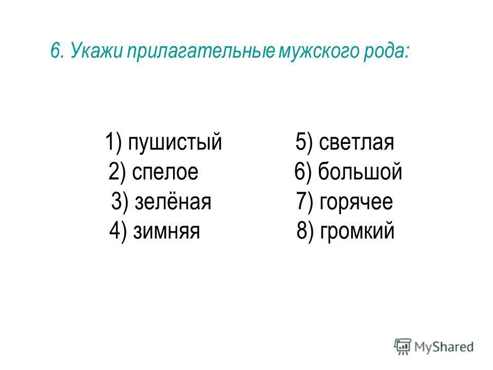 1) пушистый 5) светлая 2) спелое 6) большой 3) зелёная 7) горячее 4) зимняя 8) громкий 6. Укажи прилагательные мужского рода: