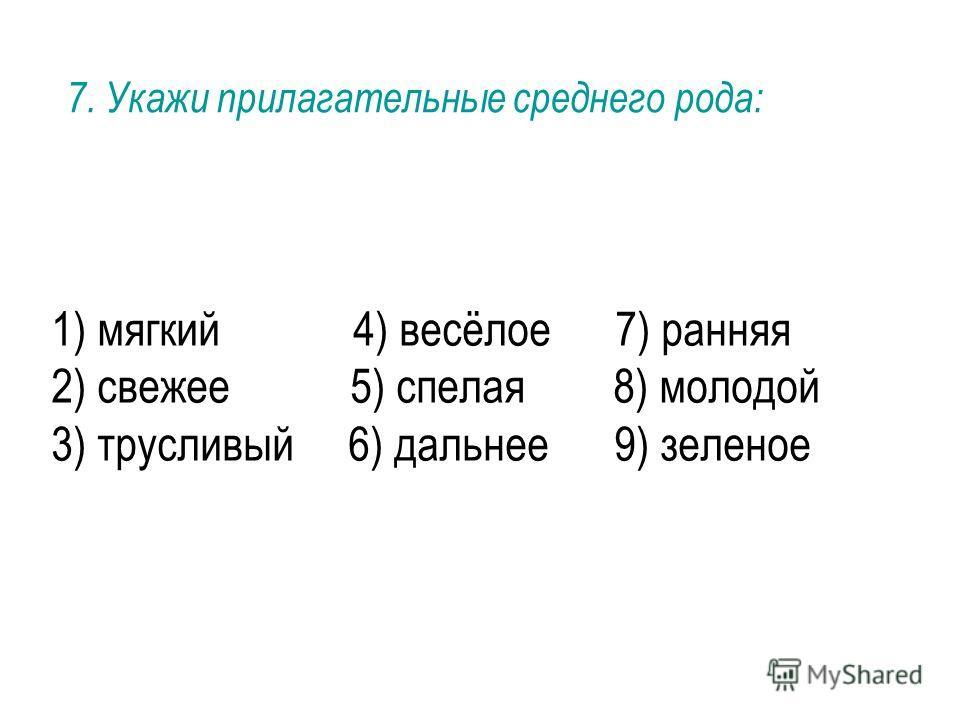 1) мягкий 4) весёлое 7) ранняя 2) свежее 5) спелая 8) молодой 3) трусливый 6) дальнее 9) зеленое 7. Укажи прилагательные среднего рода: