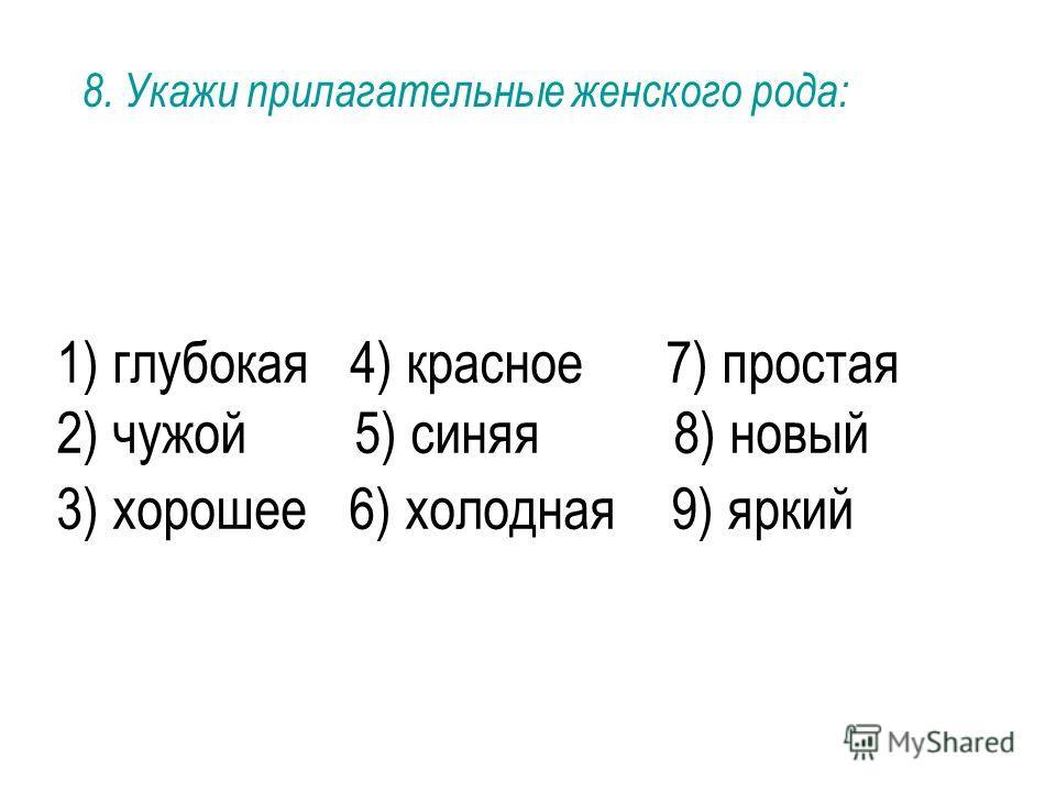 1) глубокая 4) красное 7) простая 2) чужой 5) синяя 8) новый 3) хорошее 6) холодная 9) яркий 8. Укажи прилагательные женского рода: