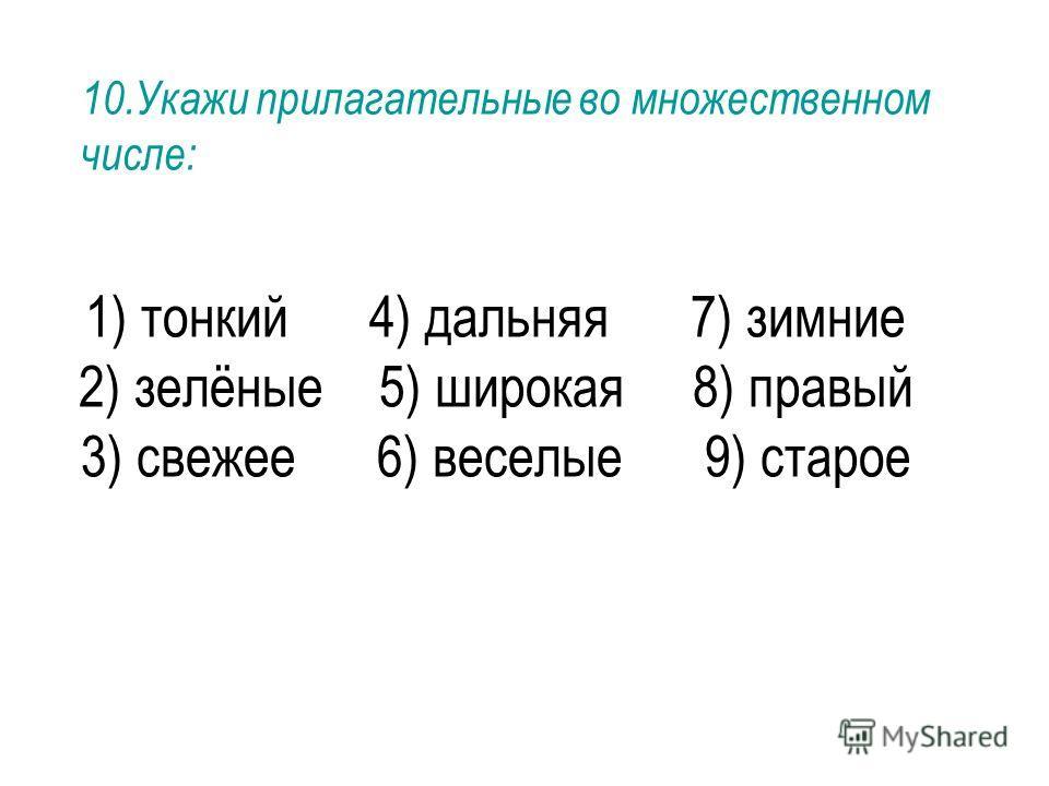 1) тонкий 4) дальняя 7) зимние 2) зелёные 5) широкая 8) правый 3) свежее 6) веселые 9) старое 10. Укажи прилагательные во множественном числе: