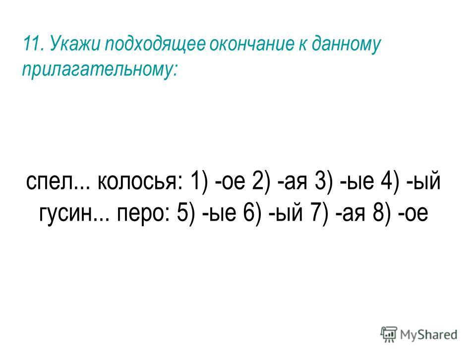 спел... колосья: 1) -ое 2) -ая 3) -ые 4) -ый гусин... перо: 5) -ые 6) -ый 7) -ая 8) -ое 11. Укажи подходящее окончание к данному прилагательному:
