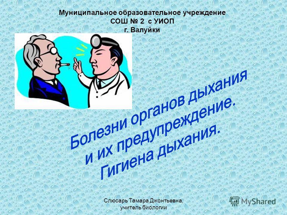 Слюсарь Тамара Джонтьевна, учитель биологии Муниципальное образовательное учреждение СОШ 2 с УИОП г. Валуйки