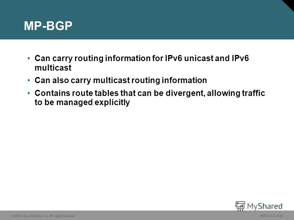 © 2006 Cisco Systems, Inc. All rights reserved.IP6FD v2.05-30 MP-BGP Can carry routing information for IPv6 unicast and IPv6 multicast Can also carry multicast routing information Contains route tables that can be divergent, allowing traffic to be ma