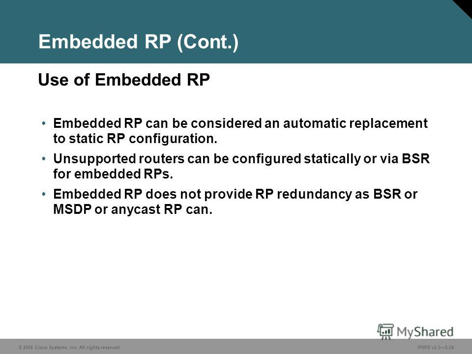 © 2006 Cisco Systems, Inc. All rights reserved.IP6FD v2.05-34 Use of Embedded RP Embedded RP (Cont.) Embedded RP can be considered an automatic replacement to static RP configuration. Unsupported routers can be configured statically or via BSR for em