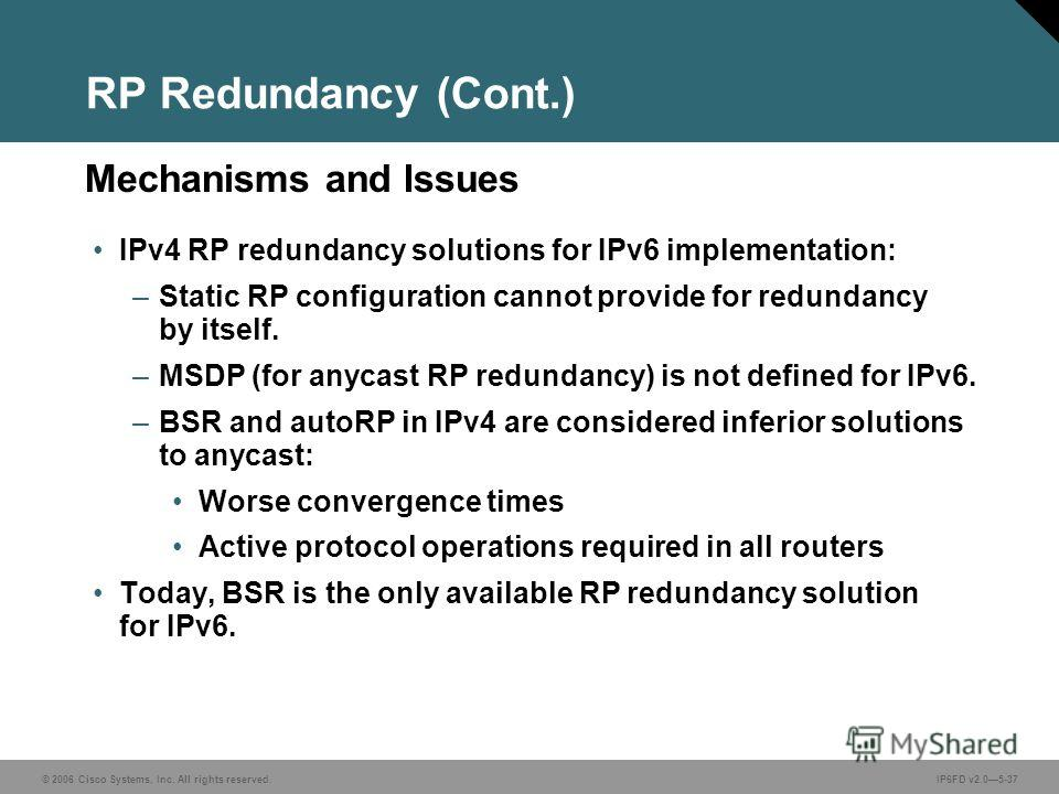 © 2006 Cisco Systems, Inc. All rights reserved.IP6FD v2.05-37 Mechanisms and Issues RP Redundancy (Cont.) IPv4 RP redundancy solutions for IPv6 implementation: –Static RP configuration cannot provide for redundancy by itself. –MSDP (for anycast RP re