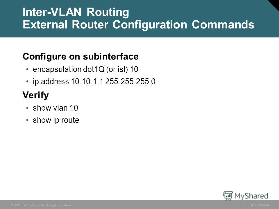 © 2006 Cisco Systems, Inc. All rights reserved. BCMSN v3.04-3 Inter-VLAN Routing External Router Configuration Commands Configure on subinterface encapsulation dot1Q (or isl) 10 ip address 10.10.1.1 255.255.255.0 Verify show vlan 10 show ip route