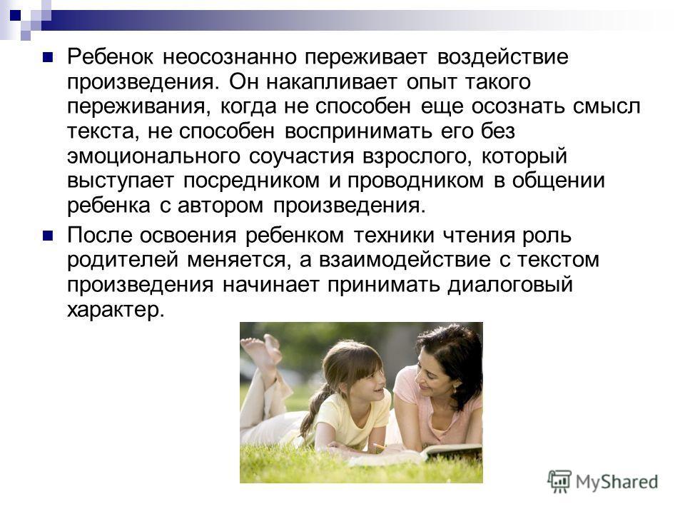 Ребенок неосознанно переживает воздействие произведения. Он накапливает опыт такого переживания, когда не способен еще осознать смысл текста, не способен воспринимать его без эмоционального соучастия взрослого, который выступает посредником и проводн