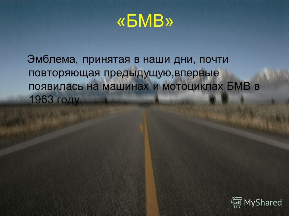 «БМВ» Эмблема, принятая в наши дни, почти повторяющая предыдущую,впервые появилась на машинах и мотоциклах БМВ в 1963 году