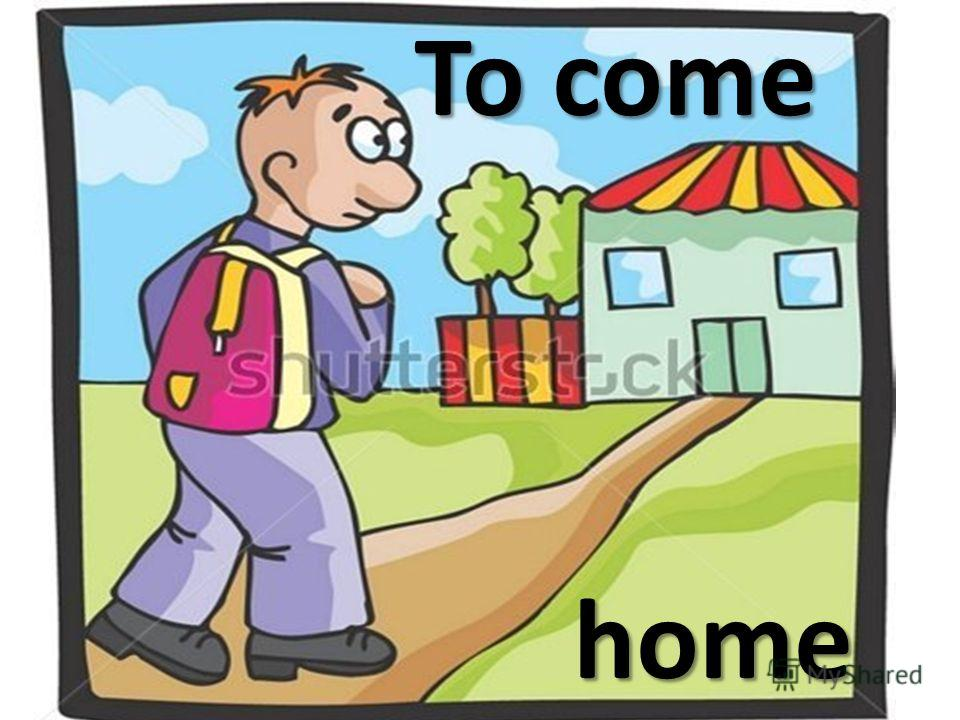 To come To come home home