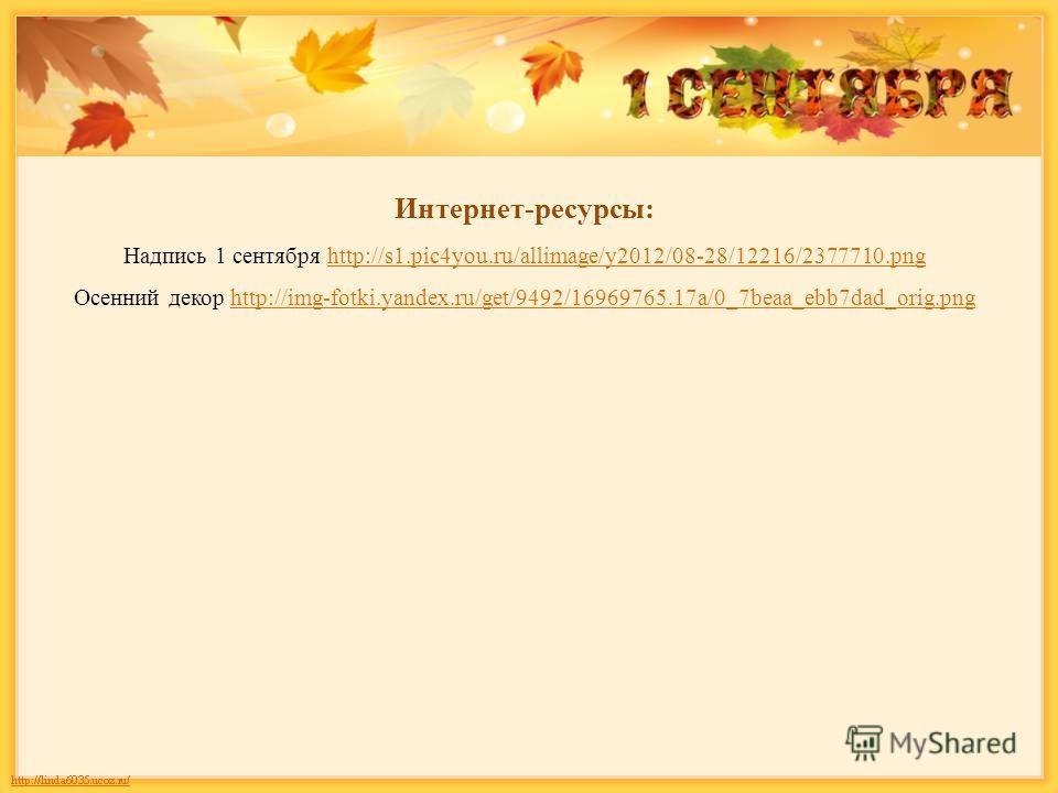 Интернет-ресурсы: Надпись 1 сентября http://s1.pic4you.ru/allimage/y2012/08-28/12216/2377710.pnghttp://s1.pic4you.ru/allimage/y2012/08-28/12216/2377710. png Осенний декор http://img-fotki.yandex.ru/get/9492/16969765.17a/0_7beaa_ebb7dad_orig.pnghttp:/