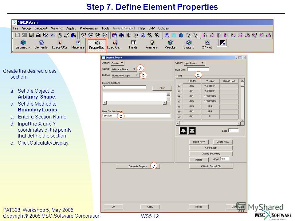 WS5-12 PAT328, Workshop 5, May 2005 Copyright 2005 MSC.Software Corporation Step 7. Define Element Properties Create the desired cross section. a.Set the Object to Arbitrary Shape. b.Set the Method to Boundary Loops. c.Enter a Section Name. d.Input t
