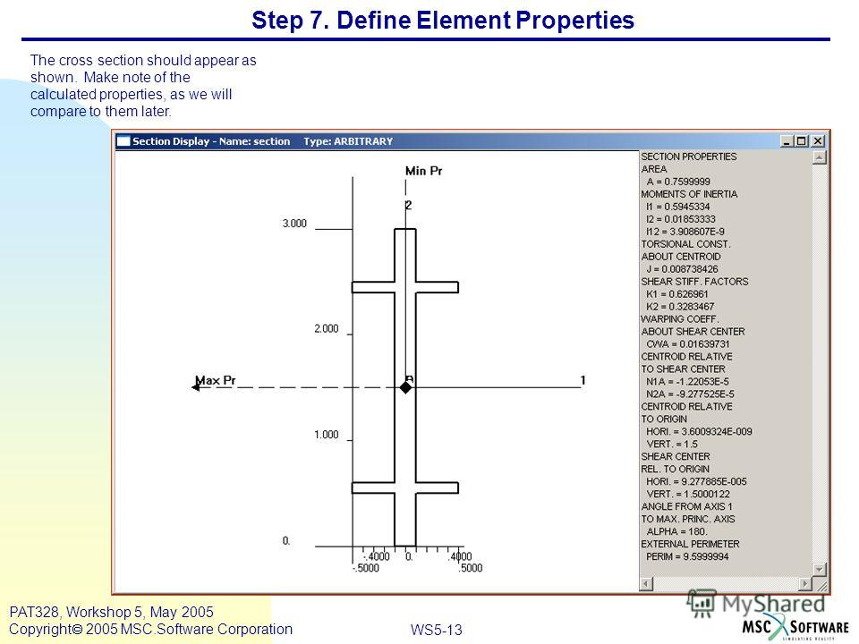 WS5-13 PAT328, Workshop 5, May 2005 Copyright 2005 MSC.Software Corporation Step 7. Define Element Properties The cross section should appear as shown. Make note of the calculated properties, as we will compare to them later. a b c d