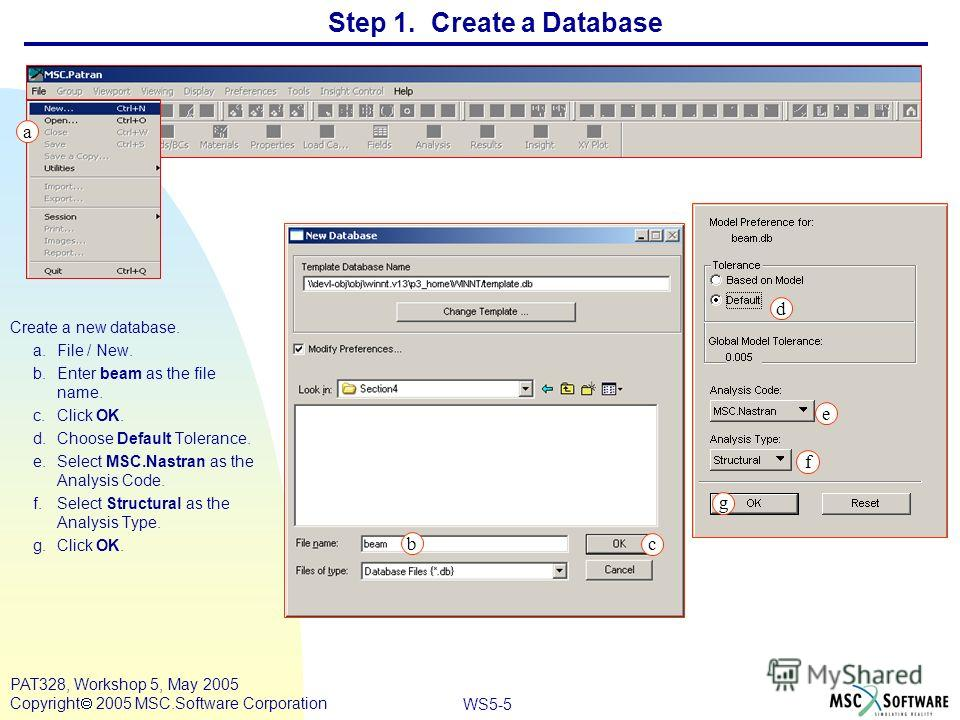 WS5-5 PAT328, Workshop 5, May 2005 Copyright 2005 MSC.Software Corporation Step 1. Create a Database Create a new database. a.File / New. b.Enter beam as the file name. c.Click OK. d.Choose Default Tolerance. e.Select MSC.Nastran as the Analysis Code