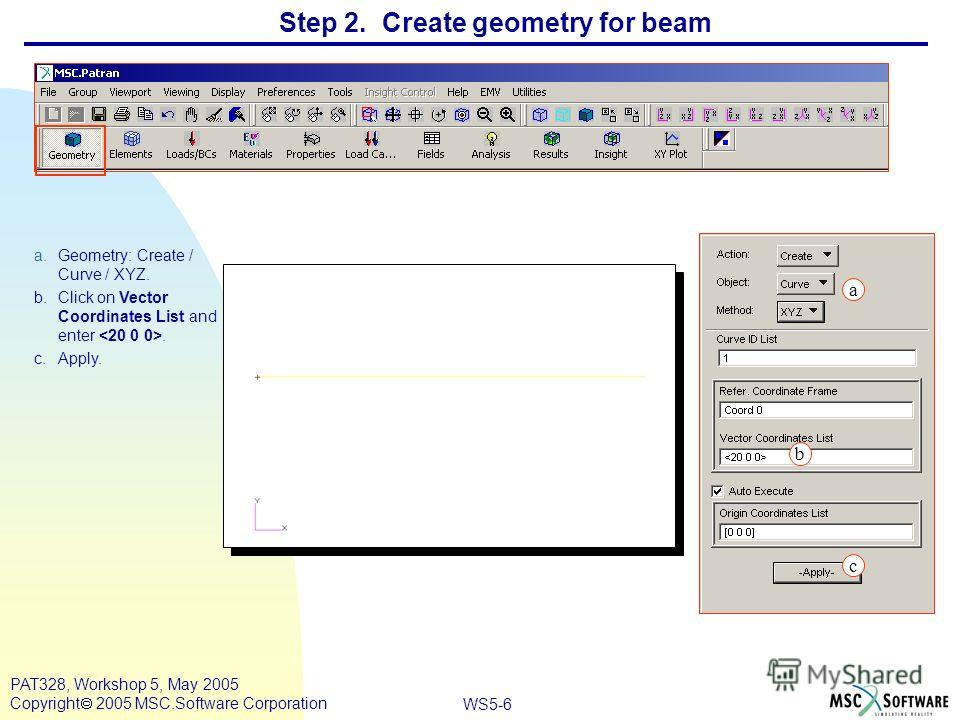 WS5-6 PAT328, Workshop 5, May 2005 Copyright 2005 MSC.Software Corporation Step 2. Create geometry for beam a.Geometry: Create / Curve / XYZ. b.Click on Vector Coordinates List and enter. c.Apply. a b c