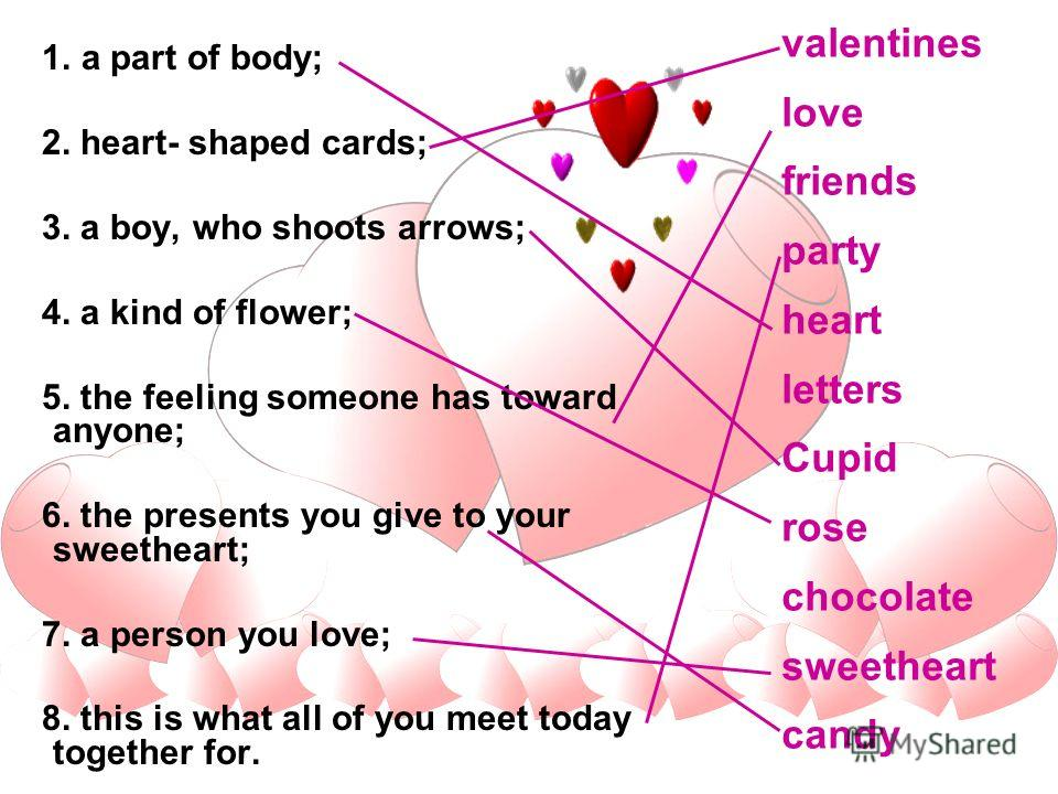 1. a part of body; 2. heart- shaped cards; 3. a boy, who shoots arrows; 4. a kind of flower; 5. the feeling someone has toward anyone; 6. the presents you give to your sweetheart; 7. a person you love; 8. this is what all of you meet today together f
