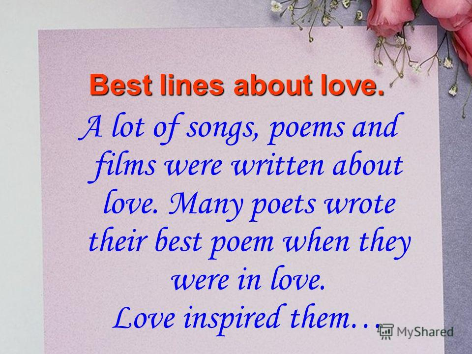 A lot of songs, poems and films were written about love. Many poets wrote their best poem when they were in love. Love inspired them… Best lines about love.
