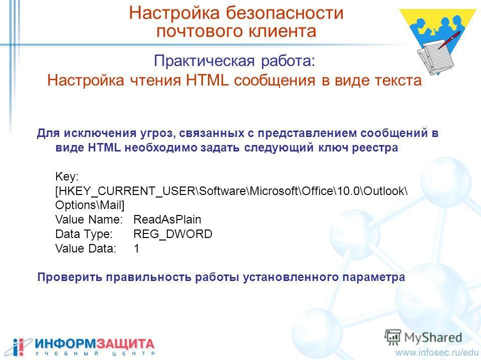 Практическая работа: Настройка чтения HTML сообщения в виде текста Настройка безопасности почтового клиента Для исключения угроз, связанных с представлением сообщений в виде HTML необходимо задать следующий ключ реестра Key: [HKEY_CURRENT_USER\Softwa