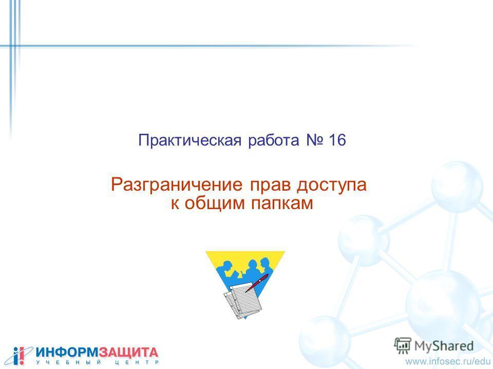 Практическая работа 16 Разграничение прав доступа к общим папкам