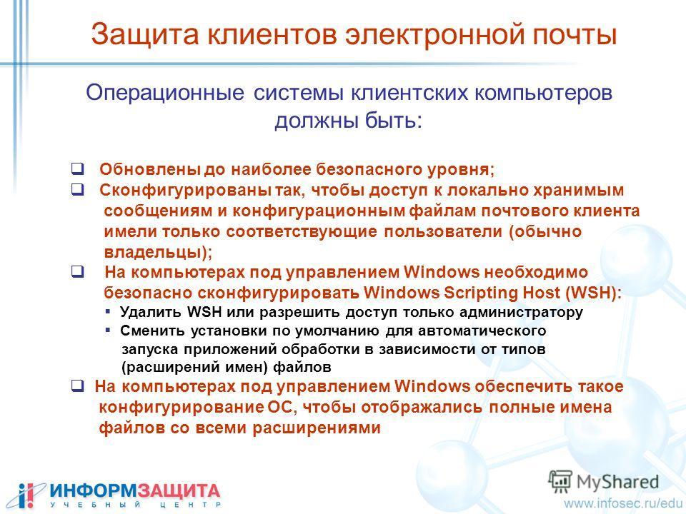 Операционные системы клиентских компьютеров должны быть: Защита клиентов электронной почты Обновлены до наиболее безопасного уровня; Сконфигурированы так, чтобы доступ к локально хранимым сообщениям и конфигурационным файлам почтового клиента имели т