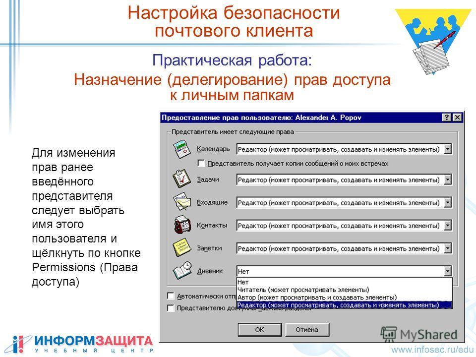 Практическая работа: Назначение (делегирование) прав доступа к личным папкам Настройка безопасности почтового клиента Для изменения прав ранее введённого представителя следует выбрать имя этого пользователя и щёлкнуть по кнопке Permissions (Права дос