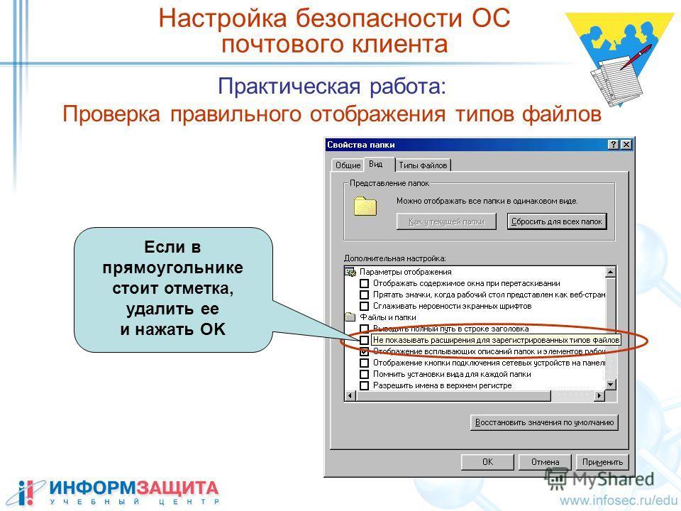 Практическая работа: Проверка правильного отображения типов файлов Настройка безопасности ОС почтового клиента Если в прямоугольнике стоит отметка, удалить ее и нажать OK