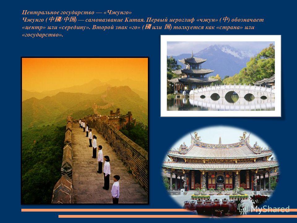 Центральное государство «Чжунго» Чжунго ( / ) самоназвание Китая. Первый иероглиф «чжун» ( ) обозначает «центр» или «середину». Второй знак «го» ( или ) толкуется как «страна» или «государство».