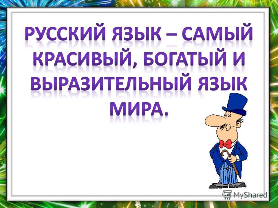 Русский язык- самый красивый, богатый и выразительный язык мира