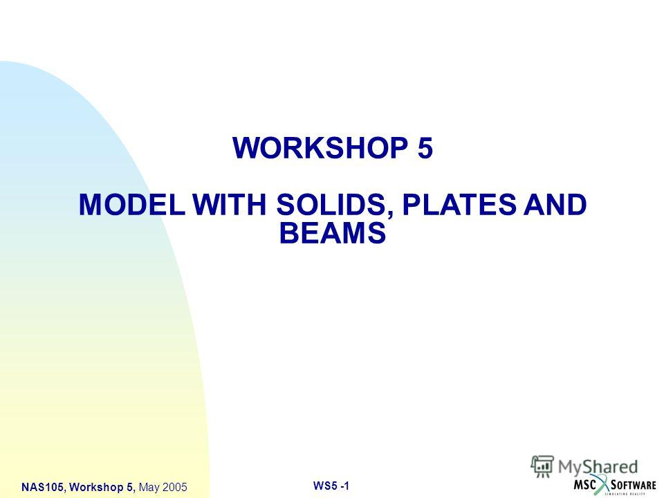 WS5 -1 NAS105, Workshop 5, May 2005 WORKSHOP 5 MODEL WITH SOLIDS, PLATES AND BEAMS