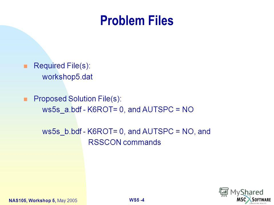 WS5 -4 NAS105, Workshop 5, May 2005 Problem Files n Required File(s): workshop5. dat n Proposed Solution File(s): ws5s_a.bdf - K6ROT= 0, and AUTSPC = NO ws5s_b.bdf - K6ROT= 0, and AUTSPC = NO, and RSSCON commands