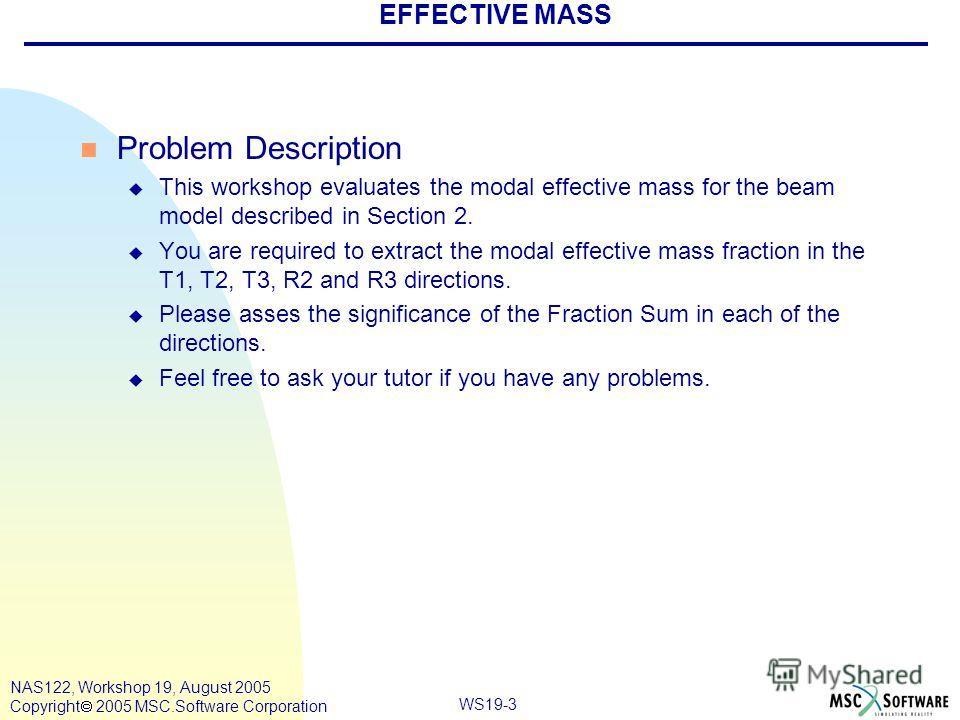 WS19-3 NAS122, Workshop 19, August 2005 Copyright 2005 MSC.Software Corporation EFFECTIVE MASS n Problem Description u This workshop evaluates the modal effective mass for the beam model described in Section 2. u You are required to extract the modal