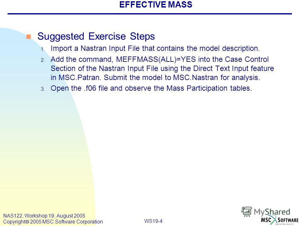 WS19-4 NAS122, Workshop 19, August 2005 Copyright 2005 MSC.Software Corporation EFFECTIVE MASS n Suggested Exercise Steps 1. Import a Nastran Input File that contains the model description. 2. Add the command, MEFFMASS(ALL)=YES into the Case Control