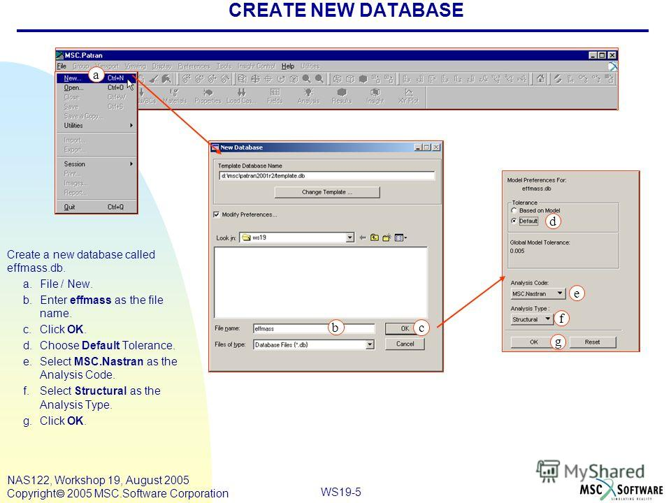 WS19-5 NAS122, Workshop 19, August 2005 Copyright 2005 MSC.Software Corporation CREATE NEW DATABASE Create a new database called effmass.db. a.File / New. b.Enter effmass as the file name. c.Click OK. d.Choose Default Tolerance. e.Select MSC.Nastran