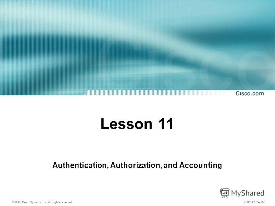 © 2004, Cisco Systems, Inc. All rights reserved. CSPFA 3.211-1 Lesson 11 Authentication, Authorization, and Accounting