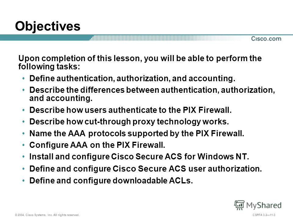 © 2004, Cisco Systems, Inc. All rights reserved. CSPFA 3.211-3 Objectives Upon completion of this lesson, you will be able to perform the following tasks: Define authentication, authorization, and accounting. Describe the differences between authenti