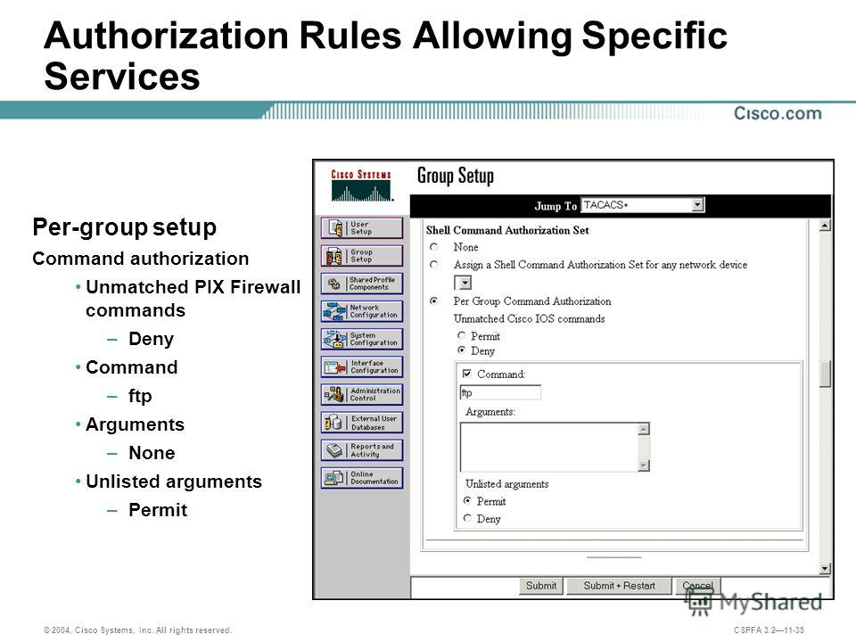 © 2004, Cisco Systems, Inc. All rights reserved. CSPFA 3.211-35 Authorization Rules Allowing Specific Services Per-group setup Command authorization Unmatched PIX Firewall commands –Deny Command –ftp Arguments –None Unlisted arguments –Permit