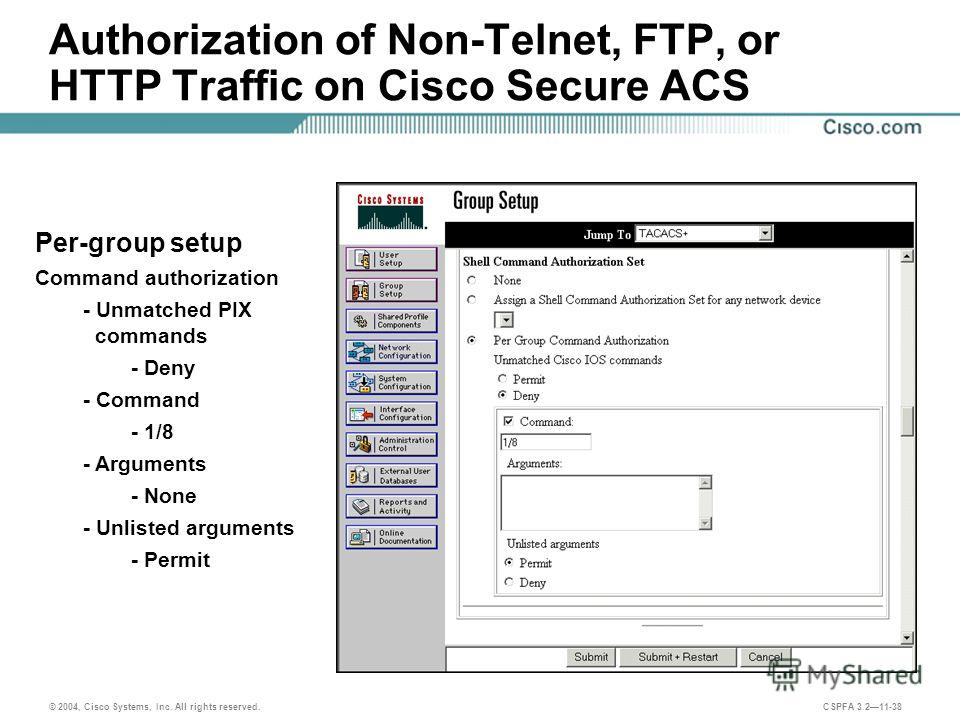 © 2004, Cisco Systems, Inc. All rights reserved. CSPFA 3.211-38 Authorization of Non-Telnet, FTP, or HTTP Traffic on Cisco Secure ACS Per-group setup Command authorization - Unmatched PIX commands - Deny - Command - 1/8 - Arguments - None - Unlisted