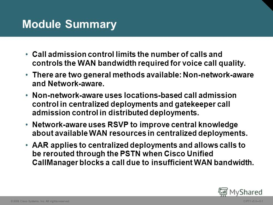 © 2006 Cisco Systems, Inc. All rights reserved. CIPT1 v5.05-1 Module Summary Call admission control limits the number of calls and controls the WAN bandwidth required for voice call quality. There are two general methods available: Non-network-aware